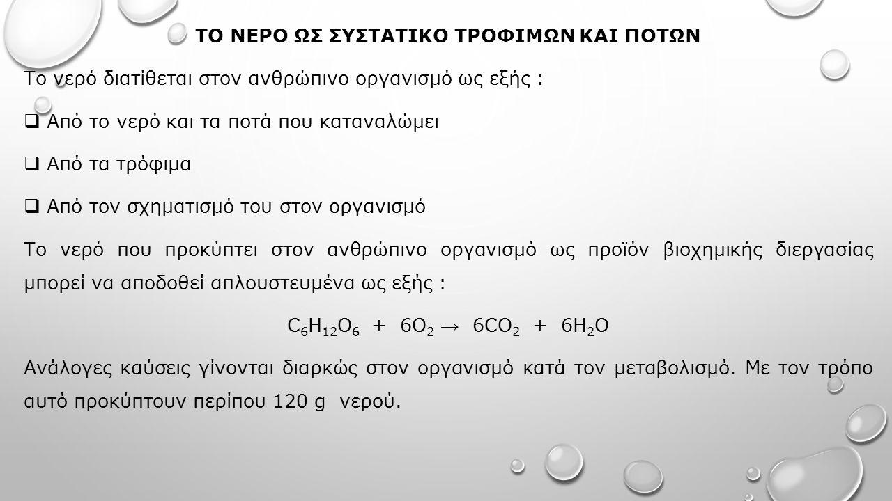 ΤΟ ΝΕΡΟ ΩΣ ΣΥΣΤΑΤΙΚΟ ΤΡΟΦΙΜΩΝ ΚΑΙ ΠΟΤΩΝ Το νερό διατίθεται στον ανθρώπινο οργανισμό ως εξής :  Από το νερό και τα ποτά που καταναλώμει  Από τα τρόφιμα  Από τον σχηματισμό του στον οργανισμό Το νερό που προκύπτει στον ανθρώπινο οργανισμό ως προϊόν βιοχημικής διεργασίας μπορεί να αποδοθεί απλουστευμένα ως εξής : C 6 H 12 O 6 + 6O 2 → 6CO 2 + 6H 2 O Ανάλογες καύσεις γίνονται διαρκώς στον οργανισμό κατά τον μεταβολισμό.