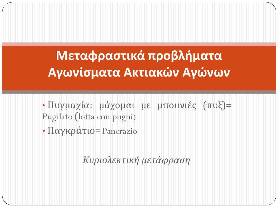 Πυγμαχία : μάχομαι με μπουνιές ( πυξ )= Pugilato (lotta con pugni) Παγκράτιο = Pancrazio Κυριολεκτική μετάφραση Μεταφραστικά προβλήματα Αγωνίσματα Ακτιακών Αγώνων