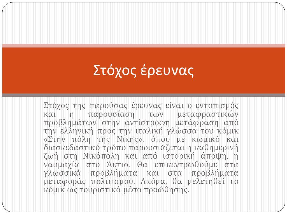 Στόχος της παρούσας έρευνας είναι ο εντοπισμός και η παρουσίαση των μεταφραστικών προβλημάτων στην αντίστροφη μετάφραση από την ελληνική προς την ιταλική γλώσσα του κόμικ « Στην πόλη της Νίκης », όπου με κωμικό και διασκεδαστικό τρόπο παρουσιάζεται η καθημερινή ζωή στη Νικόπολη και από ιστορική άποψη, η ναυμαχία στο Άκτιο.
