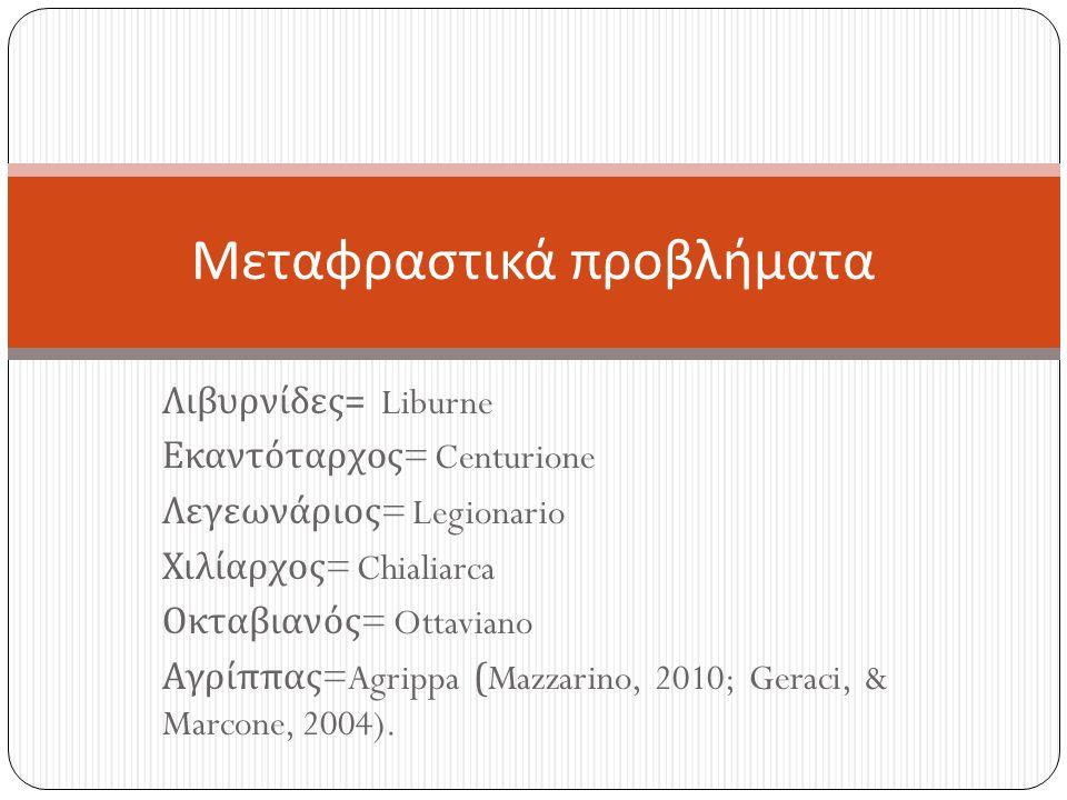 Λιβυρνίδες = Liburne Εκαντόταρχος = Centurione Λεγεωνάριος = Legionario Χιλίαρχος = Chialiarca Οκταβιανός = Ottaviano Αγρίππας =Agrippa (Mazzarino, 2010; Geraci, & Marcone, 2004).