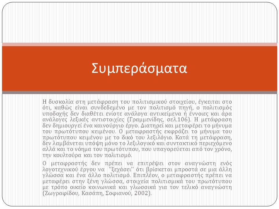 Η δυσκολία στη μετάφραση του πολιτισμικού στοιχείου, έγκειται στο ότι, καθώς είναι συνδεδεμένο με τον πολιτισμό πηγή, ο πολιτισμός υποδοχής δεν διαθέτει ενίοτε ανάλογα αντικείμενα ή έννοιες και άρα ανάλογες λεξικές αντιστοιχίες ( Γραμμενίδης, σελ.106).