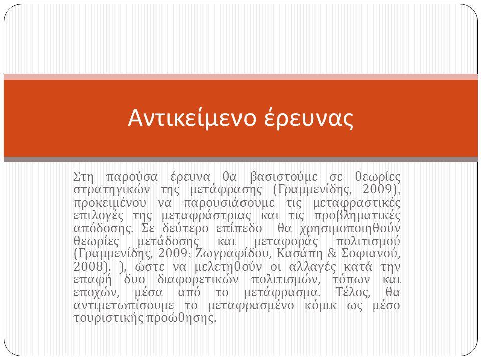 Στη παρούσα έρευνα θα βασιστούμε σε θεωρίες στρατηγικών της μετάφρασης ( Γραμμενίδης, 2009), προκειμένου να παρουσιάσουμε τις μεταφραστικές επιλογές της μεταφράστριας και τις προβληματικές απόδοσης.