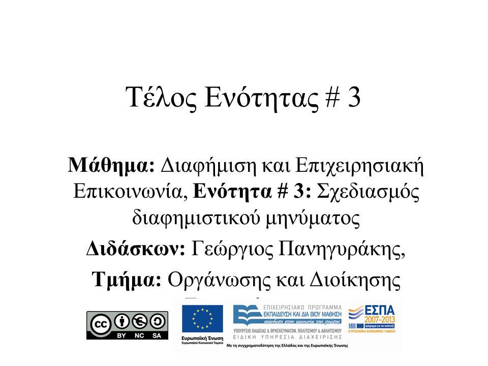 Τέλος Ενότητας # 3 Μάθημα: Διαφήμιση και Επιχειρησιακή Επικοινωνία, Ενότητα # 3: Σχεδιασμός διαφημιστικού μηνύματος Διδάσκων: Γεώργιος Πανηγυράκης, Τμήμα: Οργάνωσης και Διοίκησης Επιχειρήσεων