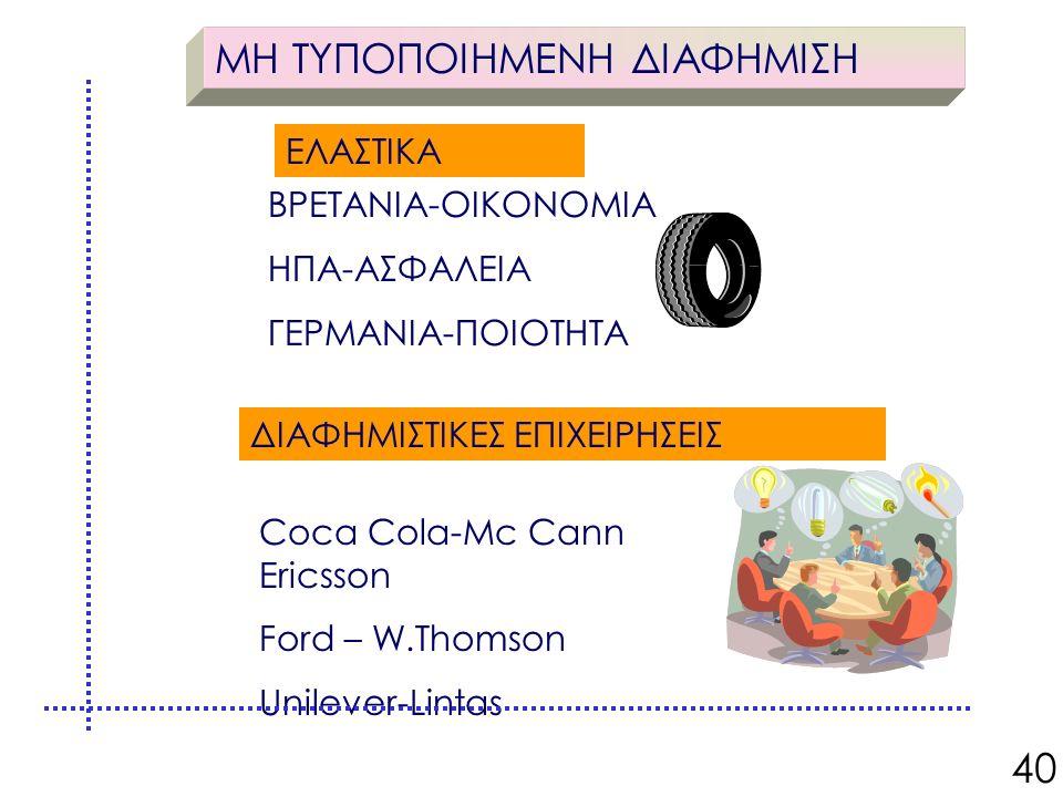 ΜΗ ΤΥΠΟΠΟΙΗΜΕΝΗ ΔΙΑΦΗΜΙΣΗ ΕΛΑΣΤΙΚΑ ΒΡΕΤΑΝΙΑ-ΟΙΚΟΝΟΜΙΑ ΗΠΑ-ΑΣΦΑΛΕΙΑ ΓΕΡΜΑΝΙΑ-ΠΟΙΟΤΗΤΑ ΔΙΑΦΗΜΙΣΤΙΚΕΣ ΕΠΙΧΕΙΡΗΣΕΙΣ Coca Cola-Mc Cann Ericsson Ford – W.Thomson Unilever-Lintas 40