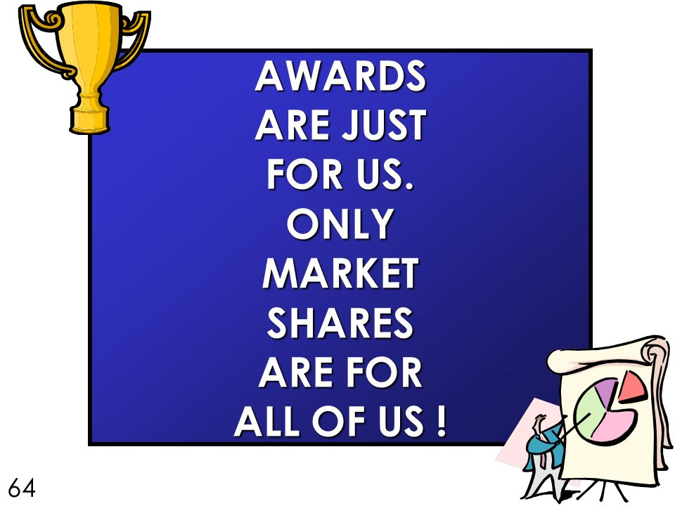 AWARDS ARE JUST FOR US. ONLY MARKET SHARES ARE FOR ALL OF US ! 64