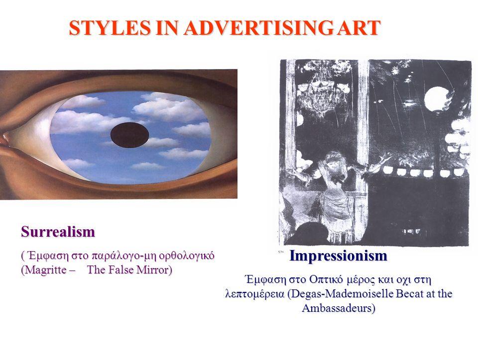 Surrealism ( Έμφαση στο παράλογο-μη ορθολογικό (Magritte – The False Mirror) Impressionism Έμφαση στο Οπτικό μέρος και οχι στη λεπτομέρεια (Degas-Mademoiselle Becat at the Ambassadeurs) STYLES IN ADVERTISING ART