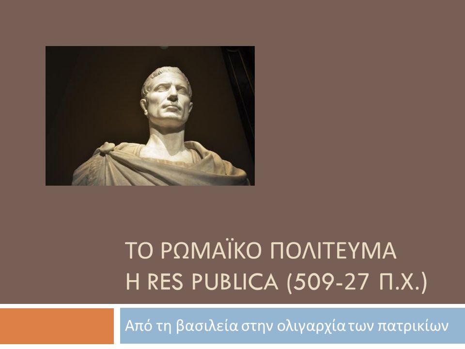 ΤΟ ΡΩΜΑΪΚΟ ΠΟΛΙΤΕΥΜΑ Η RES PUBLICA (509-27 Π. Χ.) Από τη βασιλεία στην ολιγαρχία των πατρικίων