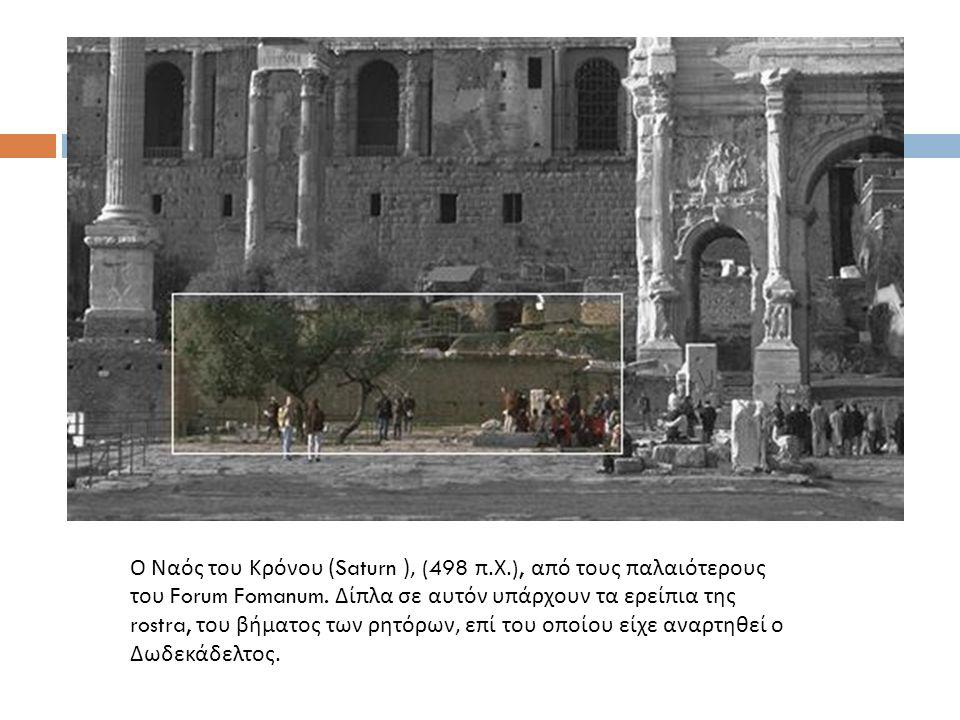 Ο Ναός του Κρόνου (Saturn ), (498 π. Χ.), από τους παλαιότερους του Forum Fomanum. Δίπλα σε αυτόν υπάρχουν τα ερείπια της rostra, του βήματος των ρητό