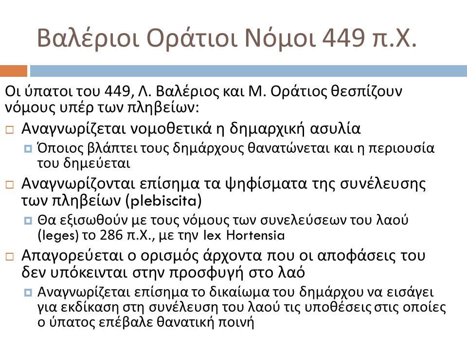 Βαλέριοι Οράτιοι Νόμοι 449 π. Χ. Οι ύπατοι του 449, Λ. Βαλέριος και Μ. Οράτιος θεσπίζουν νόμους υπέρ των πληβείων :  Αναγνωρίζεται νομοθετικά η δημαρ