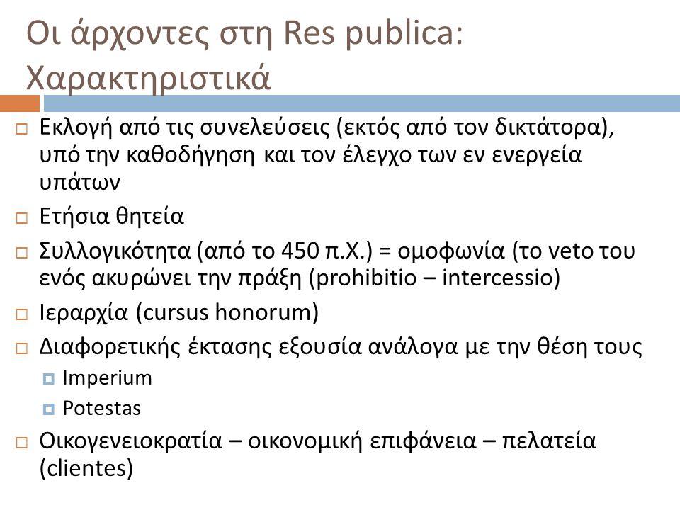 Οι άρχοντες στη Res publica: Χαρακτηριστικά  Εκλογή από τις συνελεύσεις ( εκτός από τον δικτάτορα ), υπό την καθοδήγηση και τον έλεγχο των εν ενεργεία υπάτων  Ετήσια θητεία  Συλλογικότητα ( από το 450 π.