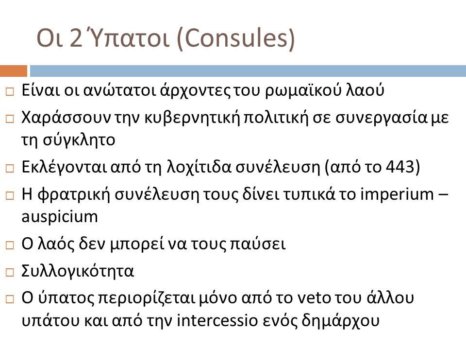 Οι 2 Ύπατοι ( Consules )  Είναι οι ανώτατοι άρχοντες του ρωμαϊκού λαού  Χαράσσουν την κυβερνητική πολιτική σε συνεργασία με τη σύγκλητο  Εκλέγονται από τη λοχίτιδα συνέλευση (από το 443)  Η φρατρική συνέλευση τους δίνει τυπικά το imperium – auspicium  Ο λαός δεν μπορεί να τους παύσει  Συλλογικότητα  Ο ύπατος περιορίζεται μόνο από το veto του άλλου υπάτου και από την intercessio ενός δημάρχου