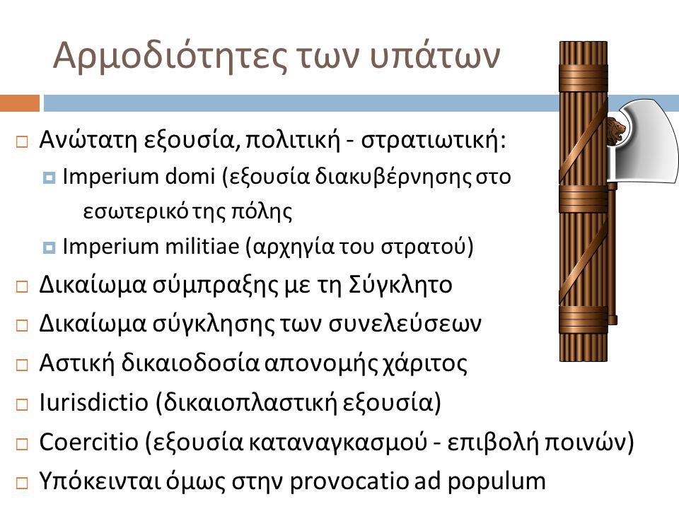 Αρμοδιότητες των υπάτων  Ανώτατη εξουσία, πολιτική - στρατιωτική:  Imperium domi (εξουσία διακυβέρνησης στο εσωτερικό της πόλης  Imperium militiae (αρχηγία του στρατού)  Δικαίωμα σύμπραξης με τη Σύγκλητο  Δικαίωμα σύγκλησης των συνελεύσεων  Αστική δικαιοδοσία απονομής χάριτος  Iurisdictio (δικαιοπλαστική εξουσία)  Coercitio (εξουσία καταναγκασμού - επιβολή ποινών)  Υπόκεινται όμως στην provocatio ad populum