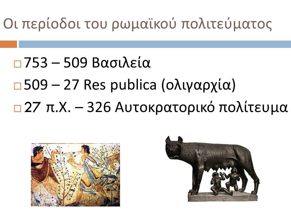 Οι περίοδοι του ρωμαϊκού πολιτεύματος  753 – 509 Βασιλεία  509 – 27 Res publica ( ολιγαρχία )  27 π. Χ. – 326 Αυτοκρατορικό πολίτευμα