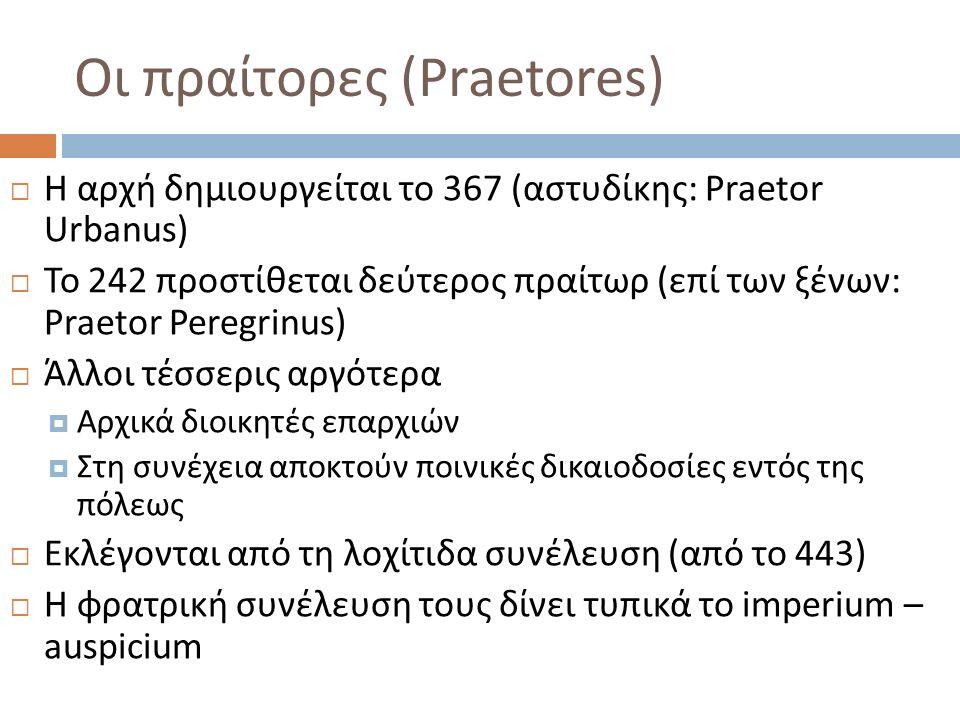 Οι πραίτορες (Praetores)  Η αρχή δημιουργείται το 367 ( αστυδίκης : Praetor Urbanus)  Το 242 προστίθεται δεύτερος πραίτωρ (επί των ξένων: Praetor Peregrinus)  Άλλοι τέσσερις αργότερα  Αρχικά διοικητές επαρχιών  Στη συνέχεια αποκτούν ποινικές δικαιοδοσίες εντός της πόλεως  Εκλέγονται από τη λοχίτιδα συνέλευση (από το 443)  Η φρατρική συνέλευση τους δίνει τυπικά το imperium – auspicium