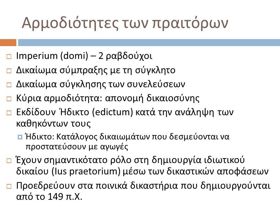Αρμοδιότητες των πραιτόρων  Imperium (domi) – 2 ραβδούχοι  Δικαίωμα σύμπραξης με τη σύγκλητο  Δικαίωμα σύγκλησης των συνελεύσεων  Κύρια αρμοδιότητα: απονομή δικαιοσύνης  Εκδίδουν Ήδικτο (edictum) κατά την ανάληψη των καθηκόντων τους  Ήδικτο: Κατάλογος δικαιωμάτων που δεσμεύονται να προστατεύσουν με αγωγές  Έχουν σημαντικότατο ρόλο στη δημιουργία ιδιωτικού δικαίου (Ius praetorium) μέσω των δικαστικών αποφάσεων  Προεδρεύουν στα ποινικά δικαστήρια που δημιουργούνται από το 149 π.Χ.