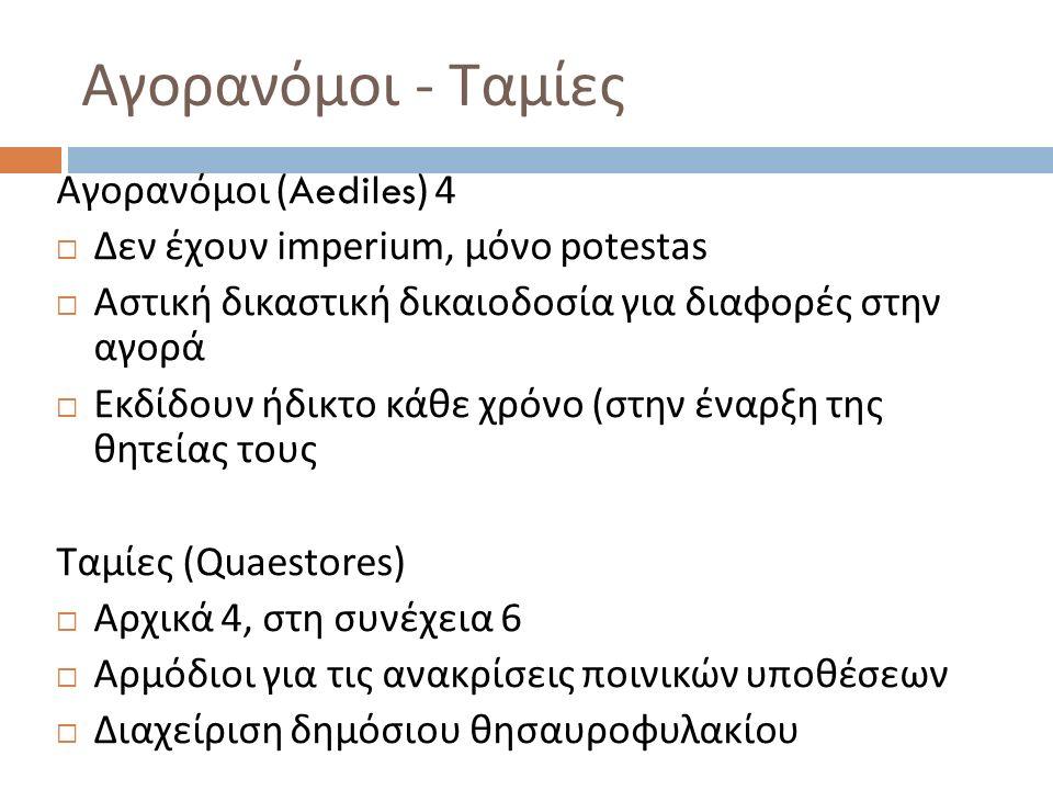 Αγορανόμοι - Ταμίες Αγορανόμοι (Aediles) 4  Δεν έχουν imperium, μόνο potestas  Αστική δικαστική δικαιοδοσία για διαφορές στην αγορά  Εκδίδουν ήδικτο κάθε χρόνο (στην έναρξη της θητείας τους Ταμίες (Quaestores)  Aρχικά 4, στη συνέχεια 6  Αρμόδιοι για τις ανακρίσεις ποινικών υποθέσεων  Διαχείριση δημόσιου θησαυροφυλακίου