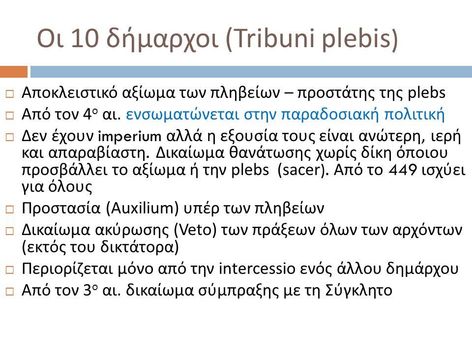 Οι 10 δήμαρχοι ( Tribuni plebis )  Αποκλειστικό αξίωμα των πληβείων – προστάτης της plebs  Από τον 4 ο αι. ενσωματώνεται στην παραδοσιακή πολιτική 