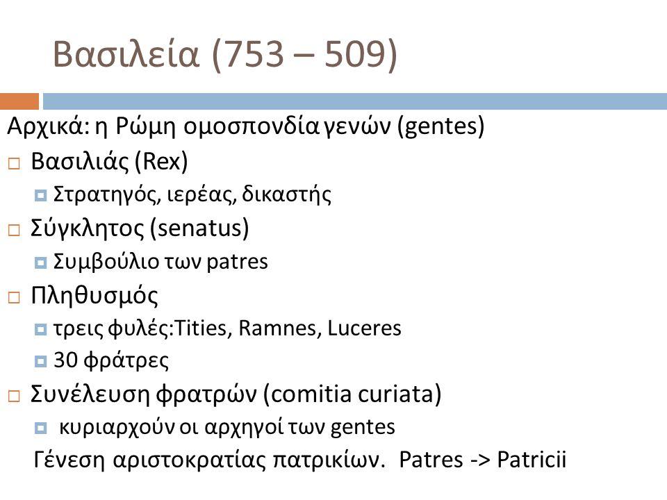 Βασιλεία (753 – 509) Αρχικά : η Ρώμη ομοσπονδία γενών (gentes)  Βασιλιάς (Rex)  Στρατηγός, ιερέας, δικαστής  Σύγκλητος (senatus)  Συμβούλιο των patres  Πληθυσμός  τρεις φυλές:Tities, Ramnes, Luceres  30 φράτρες  Συνέλευση φρατρών (comitia curiata)  κυριαρχούν οι αρχηγοί των gentes Γένεση αριστοκρατίας πατρικίων.
