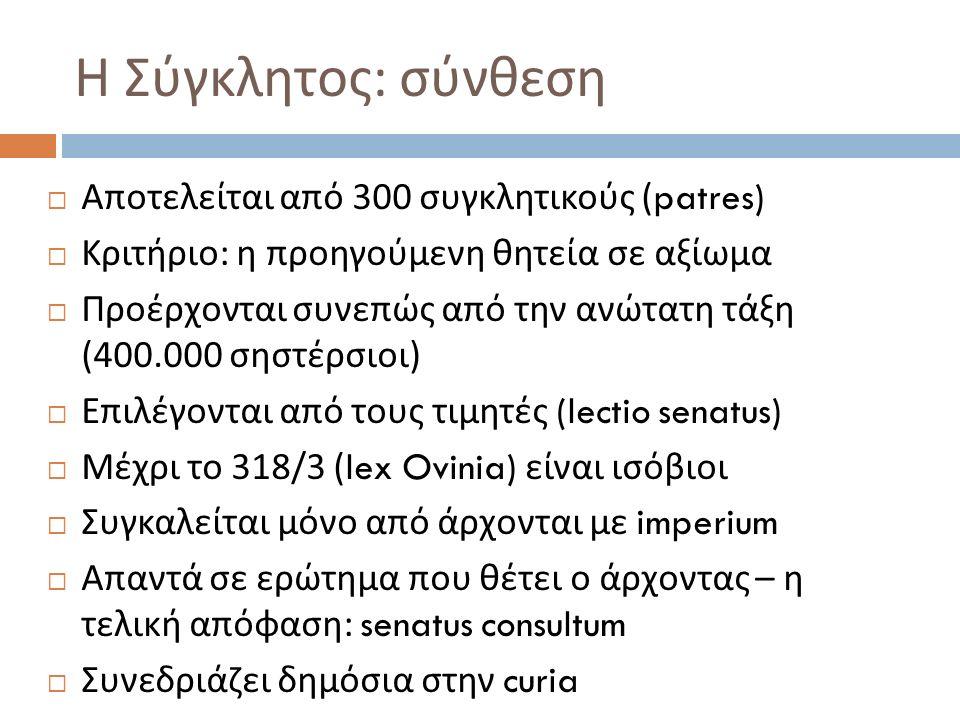 Η Σύγκλητος : σύνθεση  Αποτελείται από 300 συγκλητικούς (patres)  Κριτήριο : η προηγούμενη θητεία σε αξίωμα  Προέρχονται συνεπώς από την ανώτατη τάξη (400.000 σηστέρσιοι )  Επιλέγονται από τους τιμητές (lectio senatus)  Μέχρι το 318/3 (lex Ovinia) είναι ισόβιοι  Συγκαλείται μόνο από άρχονται με imperium  Απαντά σε ερώτημα που θέτει ο άρχοντας – η τελική απόφαση : senatus consultum  Συνεδριάζει δημόσια στην curia