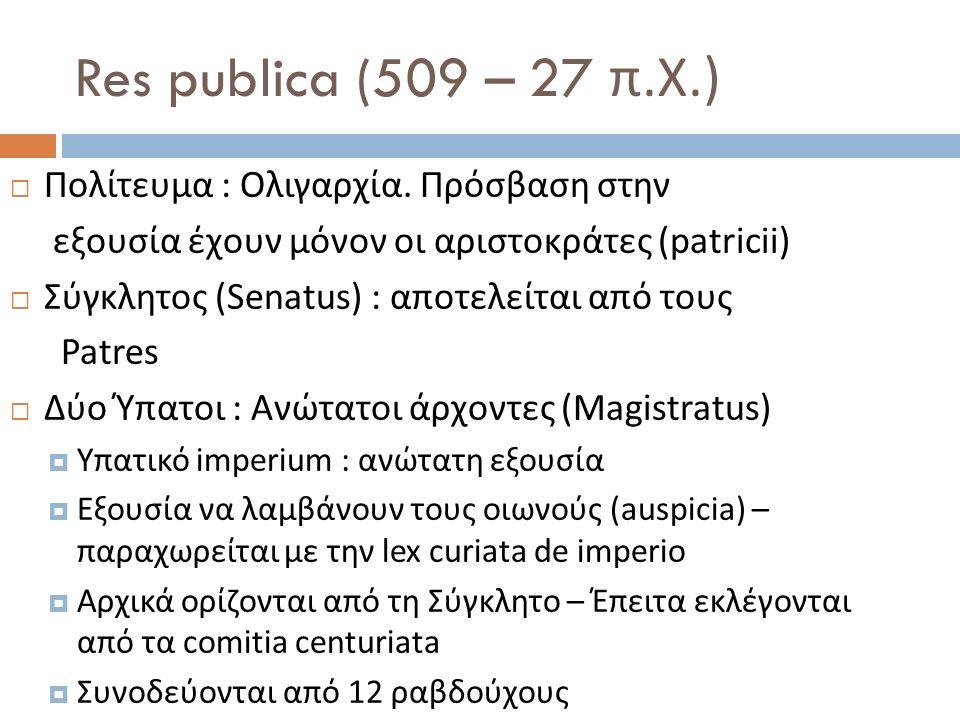 Res publica (509 – 27 π. Χ.)  Πολίτευμα : Ολιγαρχία. Πρόσβαση στην εξουσία έχουν μόνον οι αριστοκράτες (patricii)  Σύγκλητος (Senatus) : αποτελείται