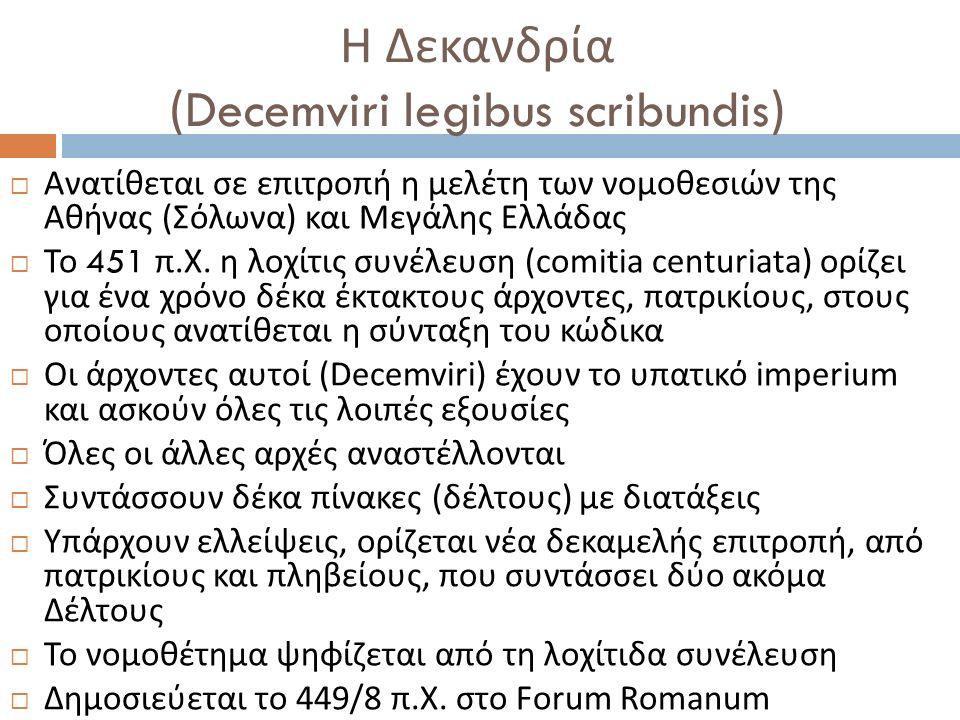 Η Δεκανδρία (Decemviri legibus scribundis)  Ανατίθεται σε επιτροπή η μελέτη των νομοθεσιών της Αθήνας ( Σόλωνα ) και Μεγάλης Ελλάδας  Το 451 π. Χ. η