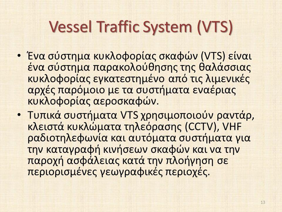Vessel Traffic System (VTS) Ένα σύστημα κυκλοφορίας σκαφών (VTS) είναι ένα σύστημα παρακολούθησης της θαλάσσιας κυκλοφορίας εγκατεστημένο από τις λιμενικές αρχές παρόμοιο με τα συστήματα εναέριας κυκλοφορίας αεροσκαφών.