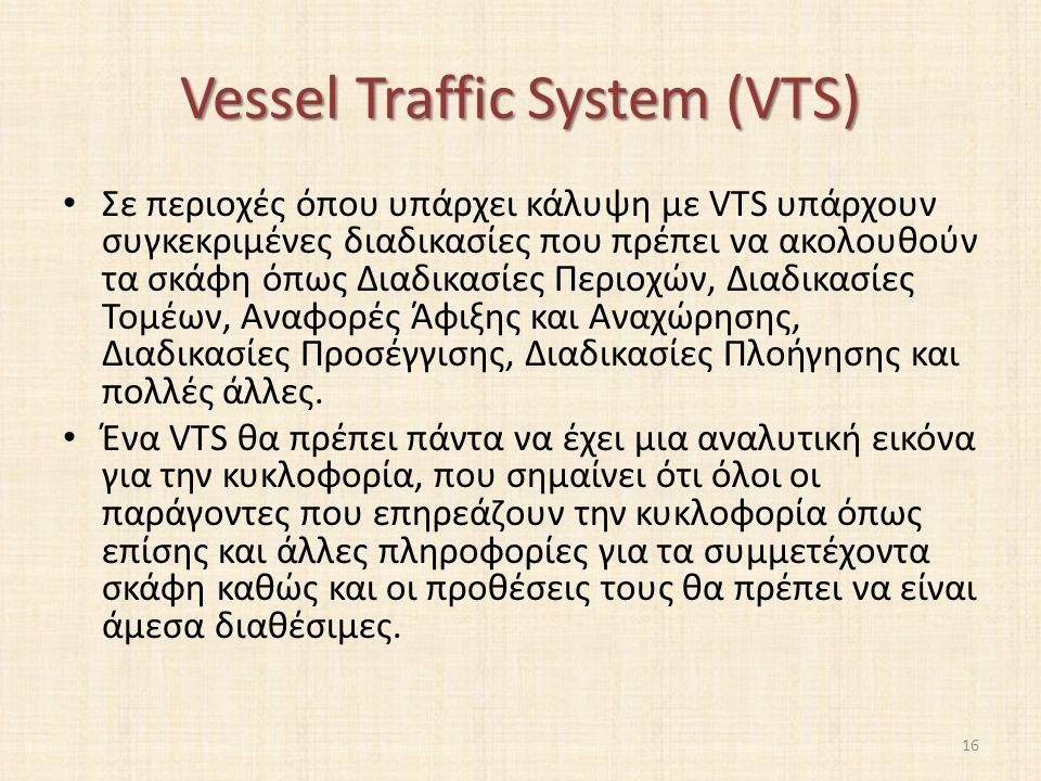 Vessel Traffic System (VTS) Σε περιοχές όπου υπάρχει κάλυψη με VTS υπάρχουν συγκεκριμένες διαδικασίες που πρέπει να ακολουθούν τα σκάφη όπως Διαδικασίες Περιοχών, Διαδικασίες Τομέων, Αναφορές Άφιξης και Αναχώρησης, Διαδικασίες Προσέγγισης, Διαδικασίες Πλοήγησης και πολλές άλλες.