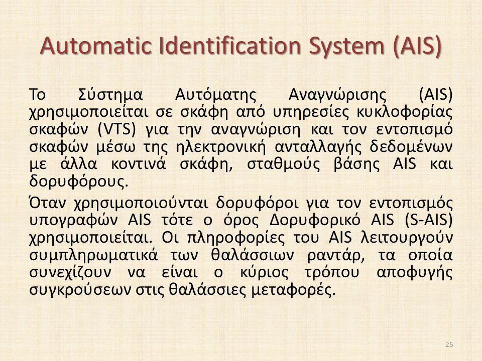 Automatic Identification System (AIS) Το Σύστημα Αυτόματης Αναγνώρισης (AIS) χρησιμοποιείται σε σκάφη από υπηρεσίες κυκλοφορίας σκαφών (VTS) για την αναγνώριση και τον εντοπισμό σκαφών μέσω της ηλεκτρονική ανταλλαγής δεδομένων με άλλα κοντινά σκάφη, σταθμούς βάσης AIS και δορυφόρους.