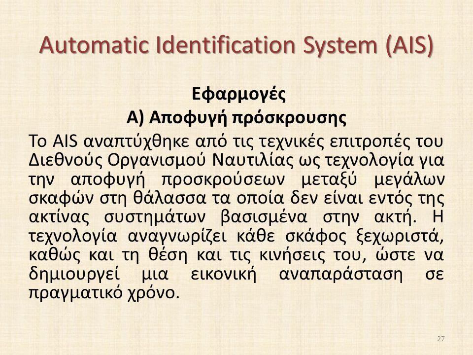 Automatic Identification System (AIS) Εφαρμογές A) Αποφυγή πρόσκρουσης Το AIS αναπτύχθηκε από τις τεχνικές επιτροπές του Διεθνούς Οργανισμού Ναυτιλίας ως τεχνολογία για την αποφυγή προσκρούσεων μεταξύ μεγάλων σκαφών στη θάλασσα τα οποία δεν είναι εντός της ακτίνας συστημάτων βασισμένα στην ακτή.