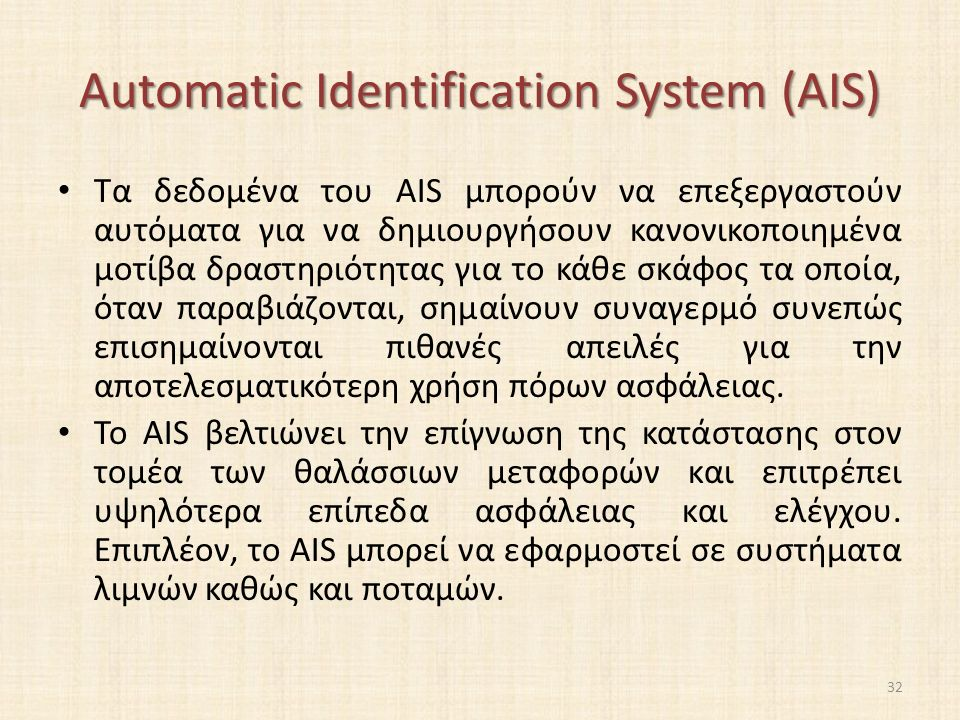 Automatic Identification System (AIS) Τα δεδομένα του AIS μπορούν να επεξεργαστούν αυτόματα για να δημιουργήσουν κανονικοποιημένα μοτίβα δραστηριότητας για το κάθε σκάφος τα οποία, όταν παραβιάζονται, σημαίνουν συναγερμό συνεπώς επισημαίνονται πιθανές απειλές για την αποτελεσματικότερη χρήση πόρων ασφάλειας.
