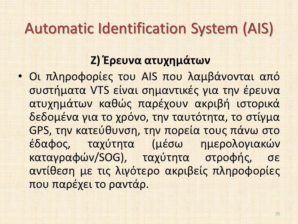 Automatic Identification System (AIS) Ζ) Έρευνα ατυχημάτων Οι πληροφορίες του AIS που λαμβάνονται από συστήματα VTS είναι σημαντικές για την έρευνα ατυχημάτων καθώς παρέχουν ακριβή ιστορικά δεδομένα για το χρόνο, την ταυτότητα, το στίγμα GPS, την κατεύθυνση, την πορεία τους πάνω στο έδαφος, ταχύτητα (μέσω ημερολογιακών καταγραφών/SOG), ταχύτητα στροφής, σε αντίθεση με τις λιγότερο ακριβείς πληροφορίες που παρέχει το ραντάρ.