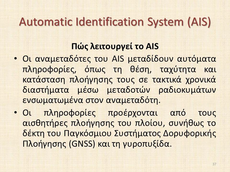 Automatic Identification System (AIS) Πώς λειτουργεί το AIS Οι αναμεταδότες του AIS μεταδίδουν αυτόματα πληροφορίες, όπως τη θέση, ταχύτητα και κατάσταση πλοήγησης τους σε τακτικά χρονικά διαστήματα μέσω μεταδοτών ραδιοκυμάτων ενσωματωμένα στον αναμεταδότη.