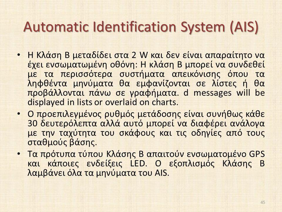 Automatic Identification System (AIS) Η Κλάση B μεταδίδει στα 2 W και δεν είναι απαραίτητο να έχει ενσωματωμένη οθόνη: Η κλάση Β μπορεί να συνδεθεί με τα περισσότερα συστήματα απεικόνισης όπου τα ληφθέντα μηνύματα θα εμφανίζονται σε λίστες ή θα προβάλλονται πάνω σε γραφήματα.