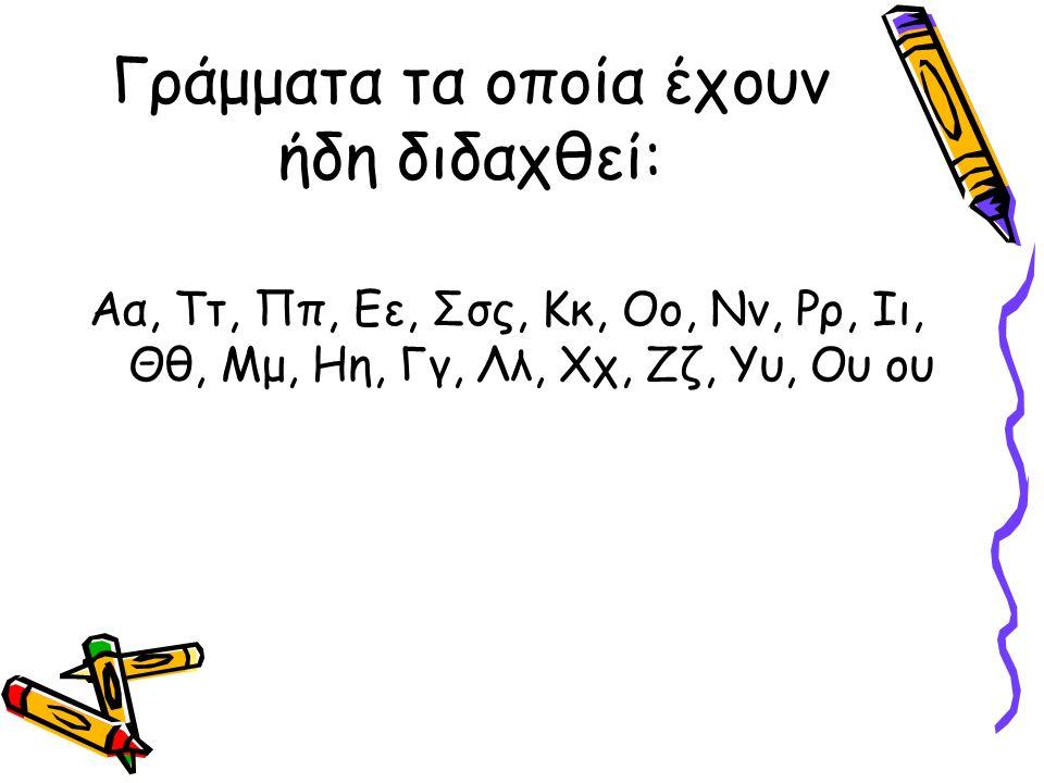 Γράμματα τα οποία έχουν ήδη διδαχθεί: Αα, Ττ, Ππ, Εε, Σσς, Κκ, Οο, Νν, Ρρ, Ιι, Θθ, Μμ, Ηη, Γγ, Λλ, Χχ, Ζζ, Υυ, Ου ου