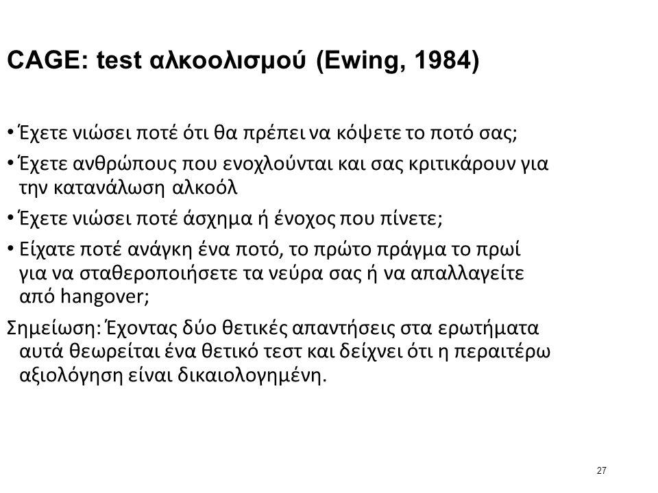 27 CAGE: test αλκοολισμού (Ewing, 1984) Έχετε νιώσει ποτέ ότι θα πρέπει να κόψετε το ποτό σας; Έχετε ανθρώπους που ενοχλούνται και σας κριτικάρουν για την κατανάλωση αλκοόλ Έχετε νιώσει ποτέ άσχημα ή ένοχος που πίνετε; Είχατε ποτέ ανάγκη ένα ποτό, το πρώτο πράγμα το πρωί για να σταθεροποιήσετε τα νεύρα σας ή να απαλλαγείτε από hangover; Σημείωση: Έχοντας δύο θετικές απαντήσεις στα ερωτήματα αυτά θεωρείται ένα θετικό τεστ και δείχνει ότι η περαιτέρω αξιολόγηση είναι δικαιολογημένη.