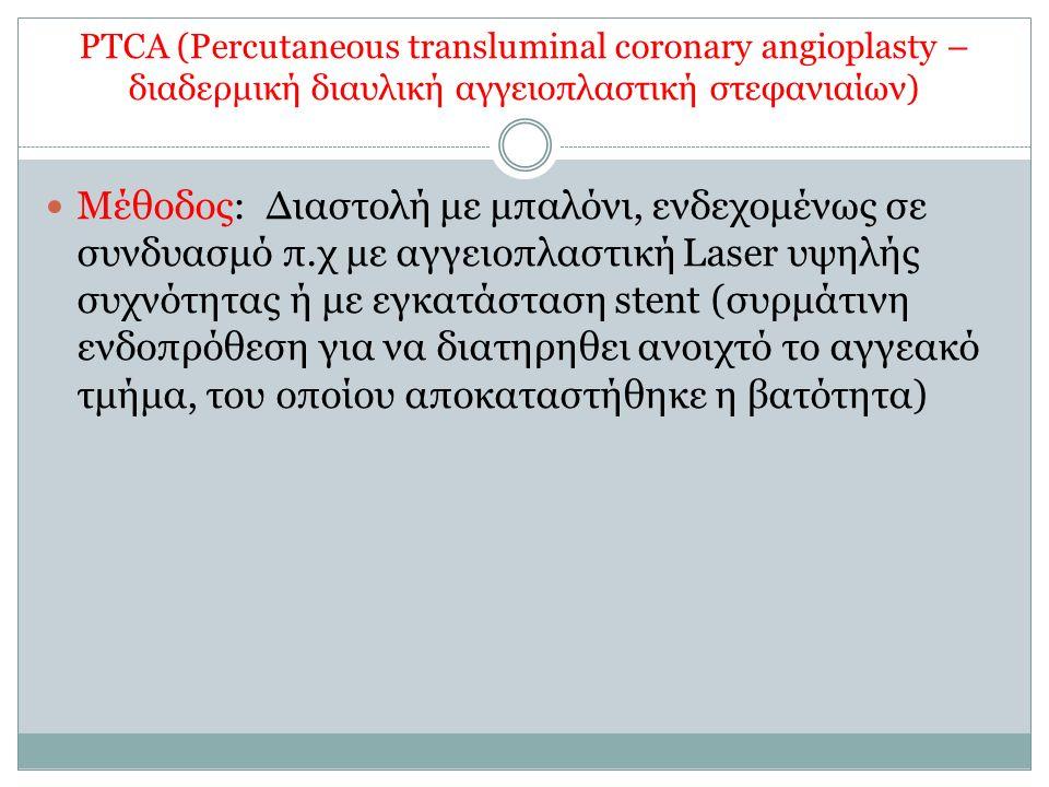 PTCA (Percutaneous transluminal coronary angioplasty – διαδερμική διαυλική αγγειοπλαστική στεφανιαίων) Μέθοδος: Διαστολή με μπαλόνι, ενδεχομένως σε συνδυασμό π.χ με αγγειοπλαστική Laser υψηλής συχνότητας ή με εγκατάσταση stent (συρμάτινη ενδοπρόθεση για να διατηρηθει ανοιχτό το αγγεακό τμήμα, του οποίου αποκαταστήθηκε η βατότητα)