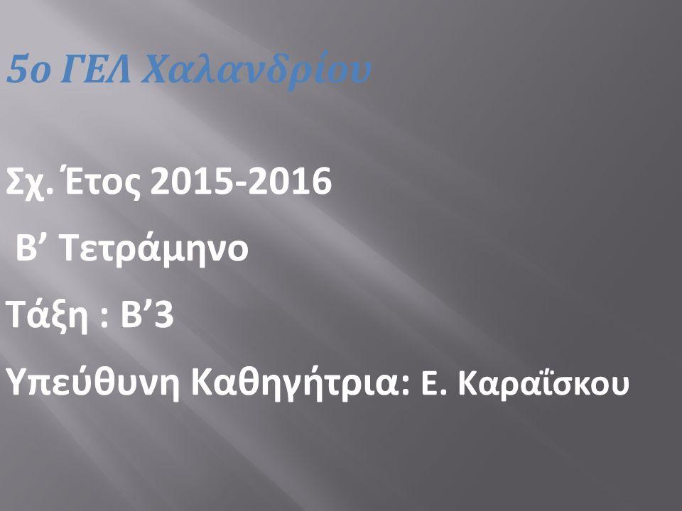 5ο ΓΕΛ Χαλανδρίου Σχ. Έτος 2015-2016 Β' Τετράμηνο Τάξη : Β'3 Υπεύθυνη Καθηγήτρια: Ε. Καραΐσκου