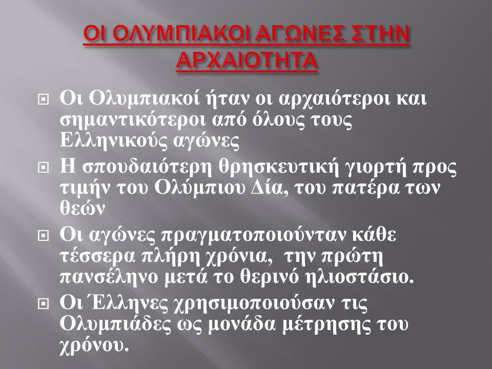  Οι Ολυμπιακοί ήταν οι αρχαιότεροι και σημαντικότεροι από όλους τους Ελληνικούς αγώνες  Η σπουδαιότερη θρησκευτική γιορτή προς τιμήν του Ολύμπιου Δία, του πατέρα των θεών  Οι αγώνες πραγματοποιούνταν κάθε τέσσερα πλήρη χρόνια, την πρώτη πανσέληνο μετά το θερινό ηλιοστάσιο.