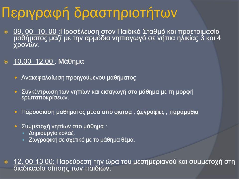 Περιγραφή δραστηριοτήτων  09. 00- 10. 00 :Προσέλευση στον Παιδικό Σταθμό και προετοιμασία μαθήματος μαζί με την αρμόδια νηπιαγωγό σε νήπια ηλικίας 3