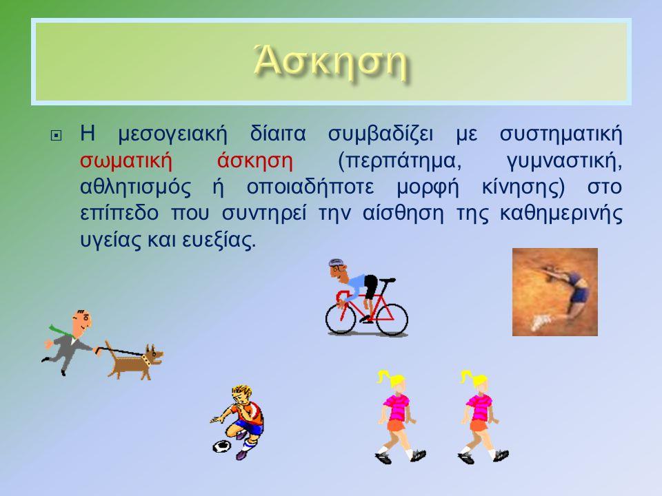  Η μεσογειακή δίαιτα συμβαδίζει με συστηματική σωματική άσκηση ( περπάτημα, γυμναστική, αθλητισμός ή οποιαδήποτε μορφή κίνησης ) στο επίπεδο που συντηρεί την αίσθηση της καθημερινής υγείας και ευεξίας.