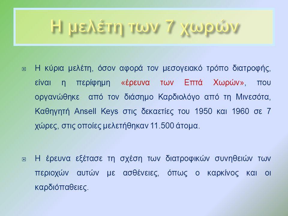  Η κύρια μελέτη, όσον αφορά τον μεσογειακό τρόπο διατροφής, είναι η περίφημη « έρευνα των Επτά Χωρών », που οργανώθηκε από τον διάσημο Καρδιολόγο από τη Μινεσότα, Καθηγητή Ansell Keys στις δεκαετίες του 1950 και 1960 σε 7 χώρες, στις οποίες μελετήθηκαν 11.500 άτομα.