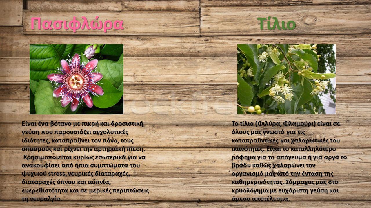 Πασιφλώρα Είναι ένα βότανο με πικρή και δροσιστική γεύση που παρουσιάζει αγχολυτικές ιδιότητες, καταπραΰνει τον πόνο, τους σπασμούς και ρίχνει την αρτηριακή πίεση.