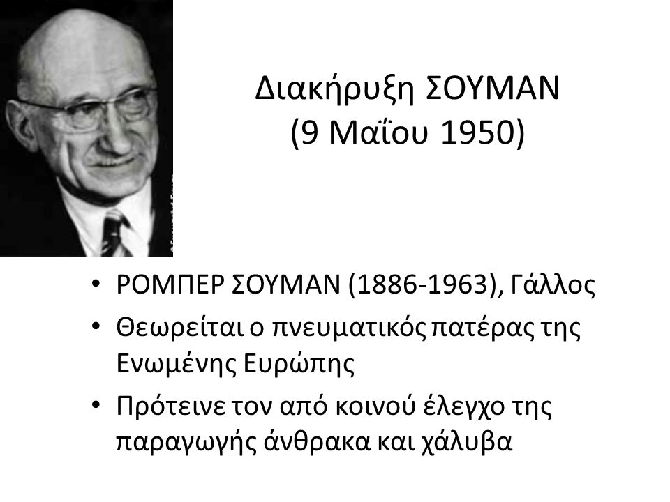 Διακήρυξη ΣΟΥΜΑΝ (9 Μαΐου 1950) ΡΟΜΠΕΡ ΣΟΥΜΑΝ (1886-1963), Γάλλος Θεωρείται ο πνευματικός πατέρας της Ενωμένης Ευρώπης Πρότεινε τον από κοινού έλεγχο της παραγωγής άνθρακα και χάλυβα