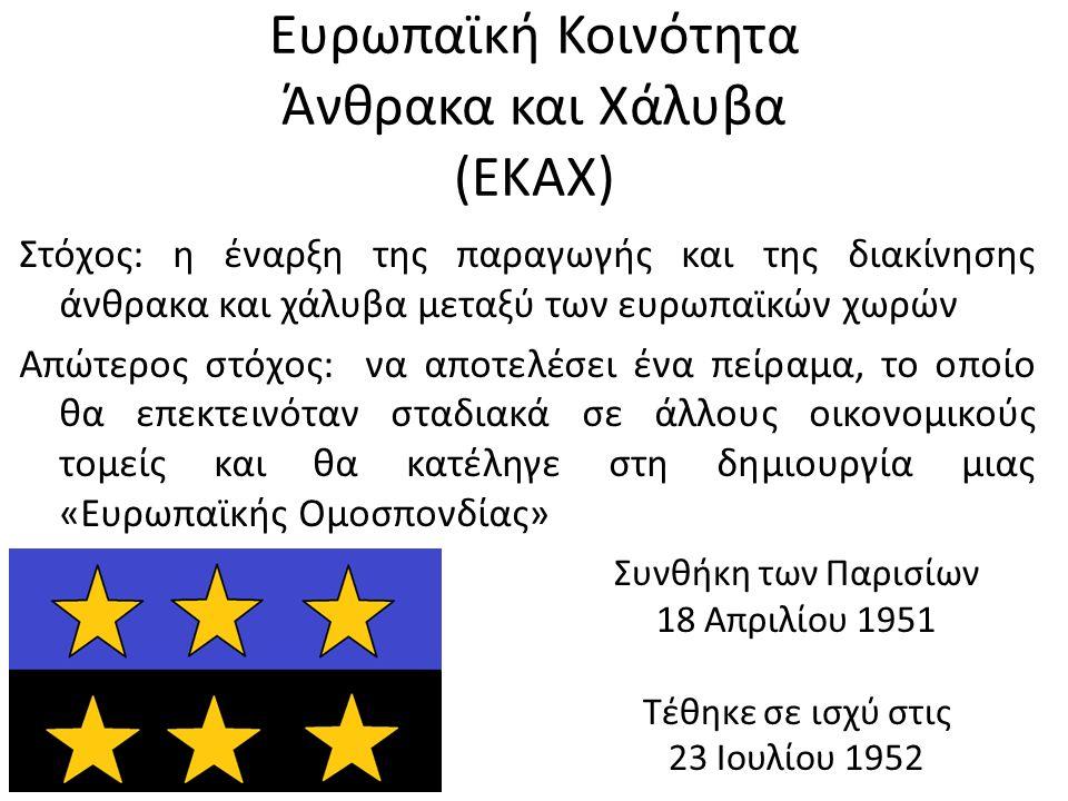 Ευρωπαϊκή Κοινότητα Άνθρακα και Χάλυβα (ΕΚΑΧ) Στόχος: η έναρξη της παραγωγής και της διακίνησης άνθρακα και χάλυβα μεταξύ των ευρωπαϊκών χωρών Απώτερος στόχος: να αποτελέσει ένα πείραμα, το οποίο θα επεκτεινόταν σταδιακά σε άλλους οικονομικούς τομείς και θα κατέληγε στη δημιουργία μιας «Ευρωπαϊκής Ομοσπονδίας» Συνθήκη των Παρισίων 18 Απριλίου 1951 Τέθηκε σε ισχύ στις 23 Ιουλίου 1952