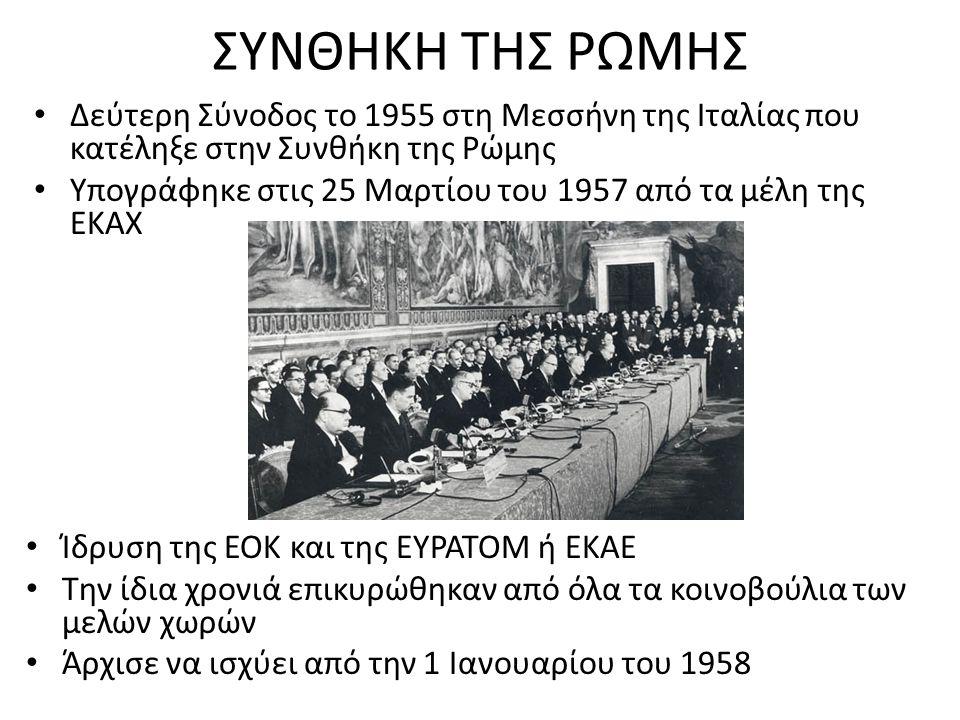 ΣΥΝΘΗΚΗ ΤΗΣ ΡΩΜΗΣ Δεύτερη Σύνοδος το 1955 στη Μεσσήνη της Ιταλίας που κατέληξε στην Συνθήκη της Ρώμης Υπογράφηκε στις 25 Μαρτίου του 1957 από τα μέλη της ΕΚΑΧ Ίδρυση της ΕΟΚ και της ΕΥΡΑΤΟΜ ή ΕΚΑΕ Την ίδια χρονιά επικυρώθηκαν από όλα τα κοινοβούλια των μελών χωρών Άρχισε να ισχύει από την 1 Ιανουαρίου του 1958
