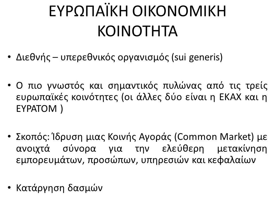 ΕΥΡΩΠΑΪΚΗ ΟΙΚΟΝΟΜΙΚΗ ΚΟΙΝΟΤΗΤΑ Διεθνής – υπερεθνικός οργανισμός (sui generis) Ο πιο γνωστός και σημαντικός πυλώνας από τις τρείς ευρωπαϊκές κοινότητες (οι άλλες δύο είναι η ΕΚΑΧ και η ΕΥΡΑΤΟΜ ) Σκοπός: Ίδρυση μιας Κοινής Αγοράς (Common Market) με ανοιχτά σύνορα για την ελεύθερη μετακίνηση εμπορευμάτων, προσώπων, υπηρεσιών και κεφαλαίων Κατάργηση δασμών