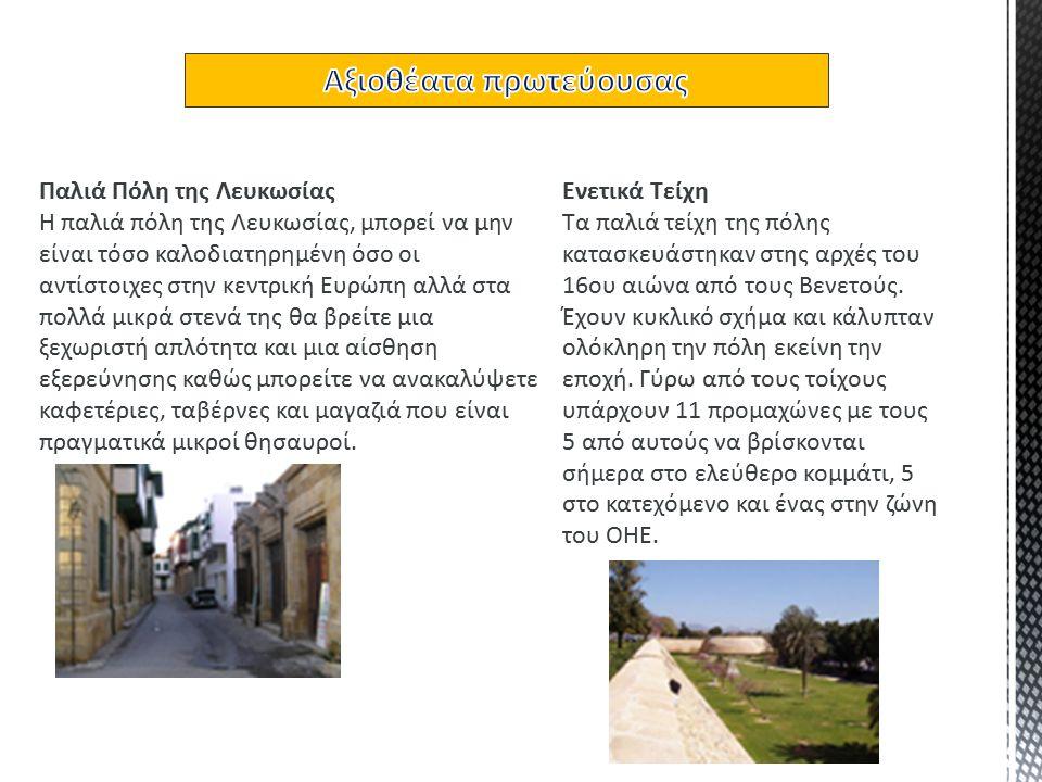 Παλιά Πόλη της Λευκωσίας Η παλιά πόλη της Λευκωσίας, μπορεί να μην είναι τόσο καλοδιατηρημένη όσο οι αντίστοιχες στην κεντρική Ευρώπη αλλά στα πολλά μικρά στενά της θα βρείτε μια ξεχωριστή απλότητα και μια αίσθηση εξερεύνησης καθώς μπορείτε να ανακαλύψετε καφετέριες, ταβέρνες και μαγαζιά που είναι πραγματικά μικροί θησαυροί.