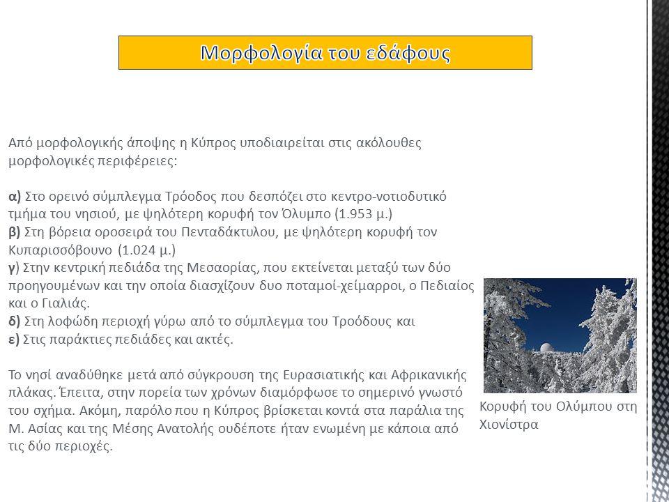 Από μορφολογικής άποψης η Κύπρος υποδιαιρείται στις ακόλουθες μορφολογικές περιφέρειες: α) Στο ορεινό σύμπλεγμα Τρόοδος που δεσπόζει στο κεντρο-νοτιοδυτικό τμήμα του νησιού, με ψηλότερη κορυφή τον Όλυμπο (1.953 μ.) β) Στη βόρεια οροσειρά του Πενταδάκτυλου, με ψηλότερη κορυφή τον Κυπαρισσόβουνο (1.024 μ.) γ) Στην κεντρική πεδιάδα της Μεσαορίας, που εκτείνεται μεταξύ των δύο προηγουμένων και την οποία διασχίζουν δυο ποταμοί-χείμαρροι, ο Πεδιαίος και ο Γιαλιάς.