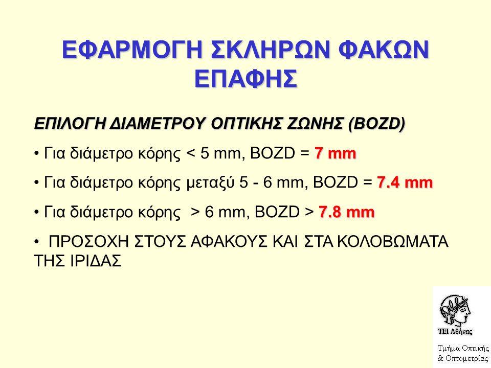 ΕΦΑΡΜΟΓΗ ΣΚΛΗΡΩΝ ΦΑΚΩΝ ΕΠΑΦΗΣ ΕΠΙΛΟΓΗ ΔΙΑΜΕΤΡΟΥ ΟΠΤΙΚΗΣ ΖΩΝΗΣ (BOZD) 7 mm Για διάμετρο κόρης < 5 mm, BOZD = 7 mm 7.4 mm Για διάμετρο κόρης μεταξύ 5 - 6 mm, BOZD = 7.4 mm 7.8 mm Για διάμετρο κόρης > 6 mm, BOZD > 7.8 mm ΠΡΟΣΟΧΗ ΣΤΟΥΣ ΑΦΑΚΟΥΣ ΚΑΙ ΣΤΑ ΚΟΛΟΒΩΜΑΤΑ ΤΗΣ ΙΡΙΔΑΣ