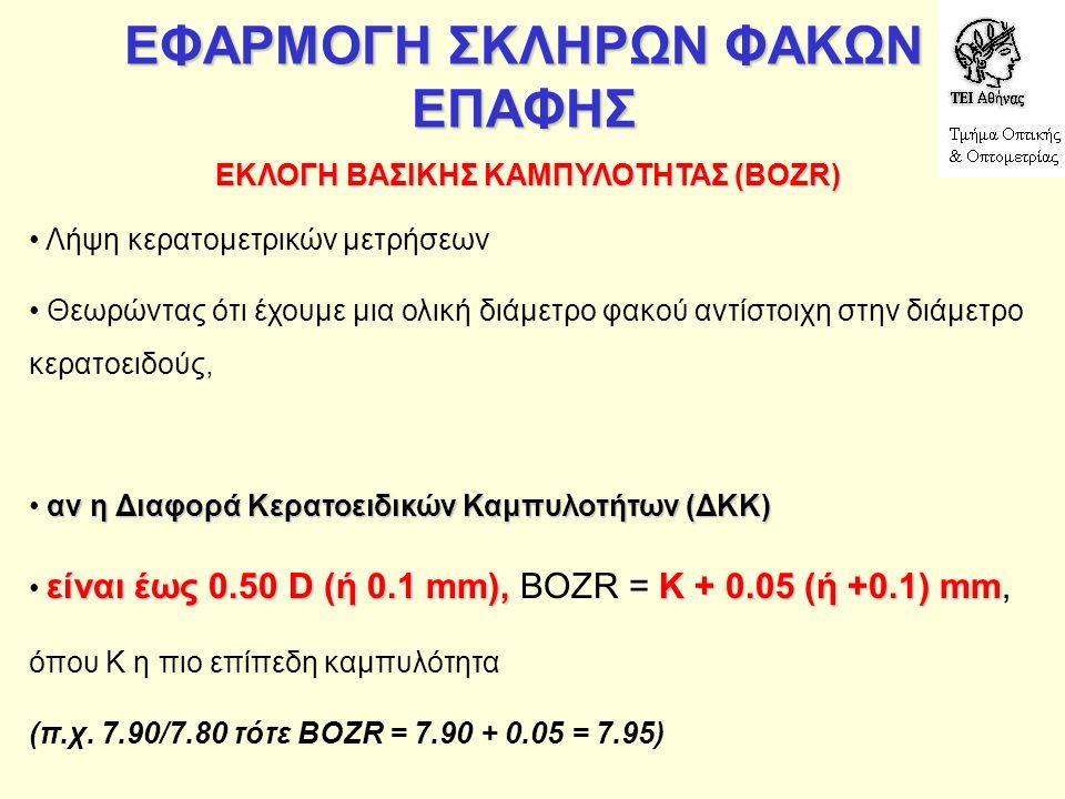 ΕΦΑΡΜΟΓΗ ΣΚΛΗΡΩΝ ΦΑΚΩΝ ΕΠΑΦΗΣ ΕΚΛΟΓΗ ΒΑΣΙΚΗΣ ΚΑΜΠΥΛΟΤΗΤΑΣ (ΒΟΖR) Λήψη κερατομετρικών μετρήσεων Θεωρώντας ότι έχουμε μια ολική διάμετρο φακού αντίστοιχη στην διάμετρο κερατοειδούς, αν η Διαφορά Κερατοειδικών Καμπυλοτήτων (ΔΚΚ) είναι έως 0.50 D (ή 0.1 mm),K + 0.05 (ή +0.1) mm είναι έως 0.50 D (ή 0.1 mm), BOZR = K + 0.05 (ή +0.1) mm, όπου Κ η πιο επίπεδη καμπυλότητα (π.χ.